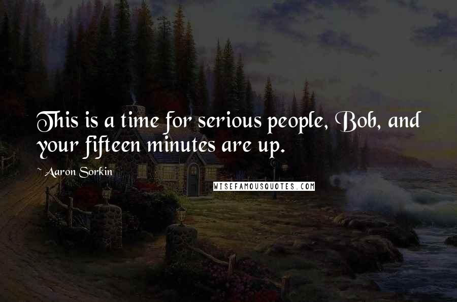 Aaron Sorkin quotes: This is a time for serious people, Bob, and your fifteen minutes are up.