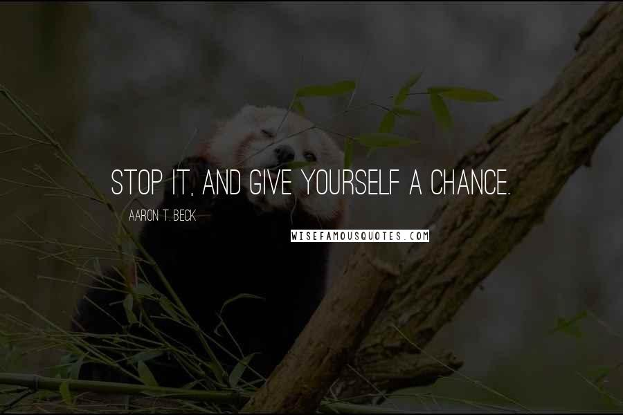 Aaron T. Beck quotes: Stop it, and give yourself a chance.