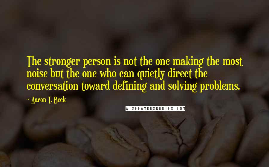 Aaron T. Beck quotes: The stronger person is not the one making the most noise but the one who can quietly direct the conversation toward defining and solving problems.