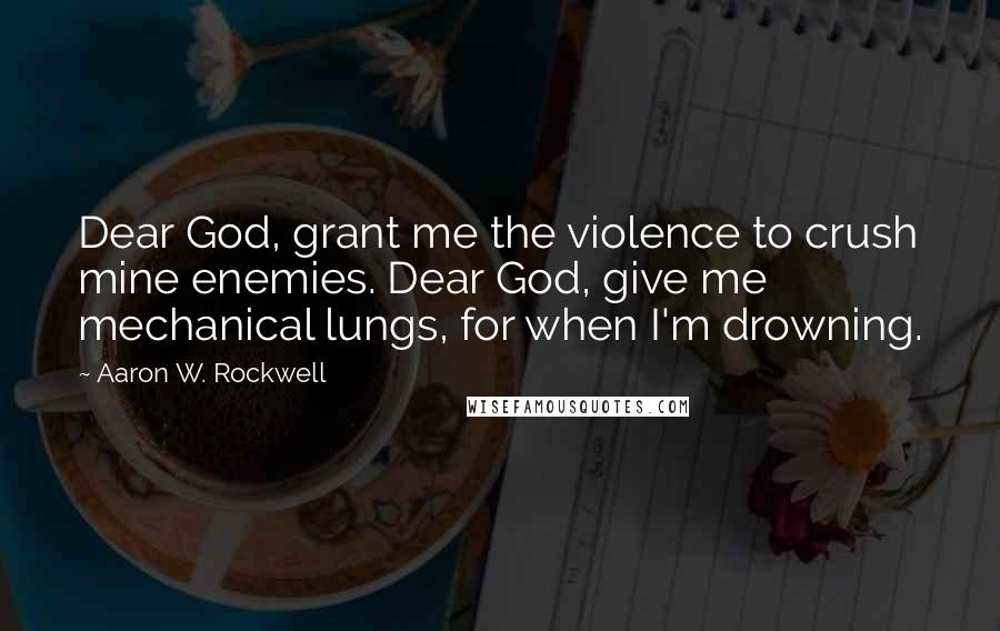Aaron W. Rockwell quotes: Dear God, grant me the violence to crush mine enemies. Dear God, give me mechanical lungs, for when I'm drowning.