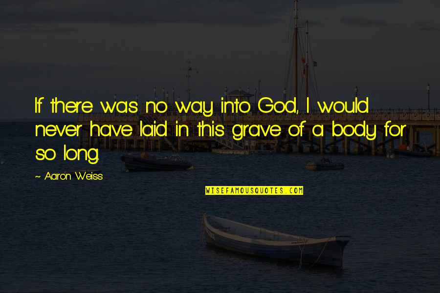 Aaron Weiss Quotes By Aaron Weiss: If there was no way into God, I