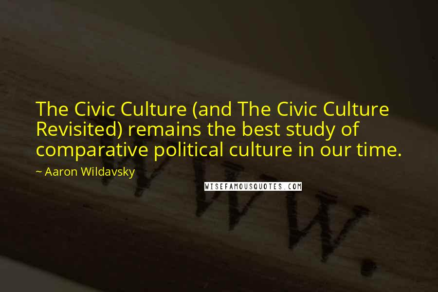 Aaron Wildavsky quotes: The Civic Culture (and The Civic Culture Revisited) remains the best study of comparative political culture in our time.