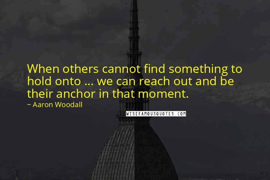 Aaron Woodall quotes: When others cannot find something to hold onto ... we can reach out and be their anchor in that moment.