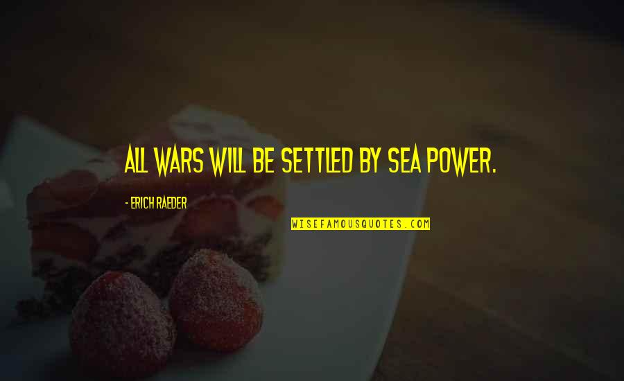 Abalo Quotes By Erich Raeder: All wars will be settled by sea power.