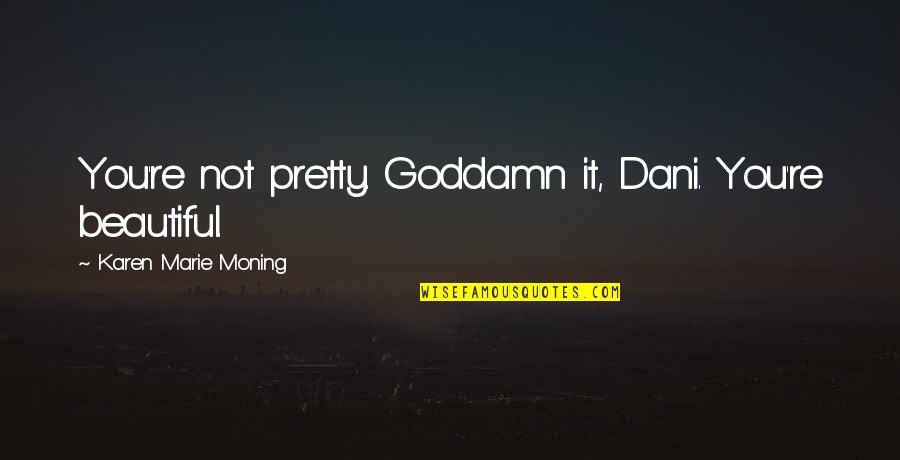Abalo Quotes By Karen Marie Moning: You're not pretty. Goddamn it, Dani. You're beautiful.