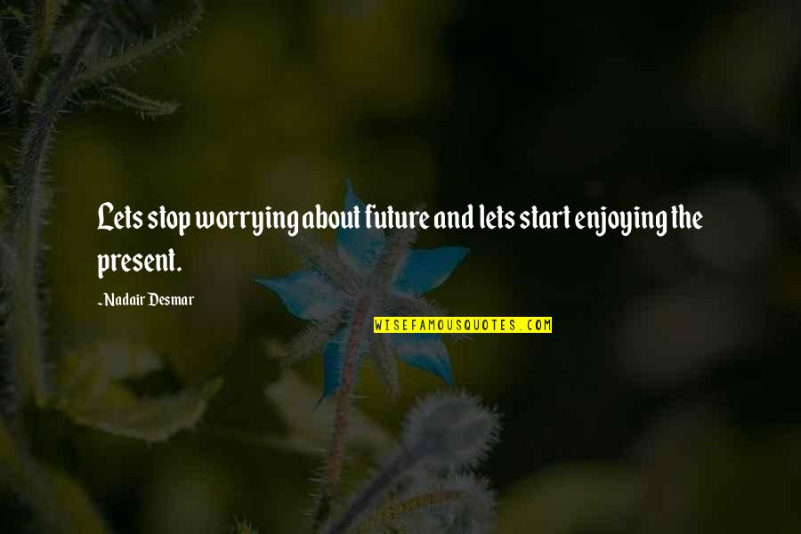 Abalo Quotes By Nadair Desmar: Lets stop worrying about future and lets start