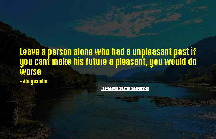 Abayasinha quotes: Leave a person alone who had a unpleasant past if you cant make his future a pleasant, you would do worse