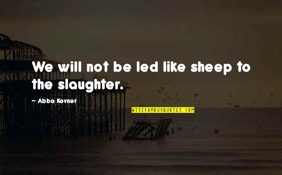 Abba Kovner Quotes By Abba Kovner: We will not be led like sheep to