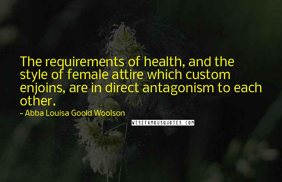 Abba Louisa Goold Woolson quotes: The requirements of health, and the style of female attire which custom enjoins, are in direct antagonism to each other.