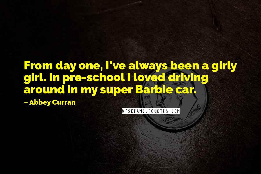Abbey Curran quotes: From day one, I've always been a girly girl. In pre-school I loved driving around in my super Barbie car.