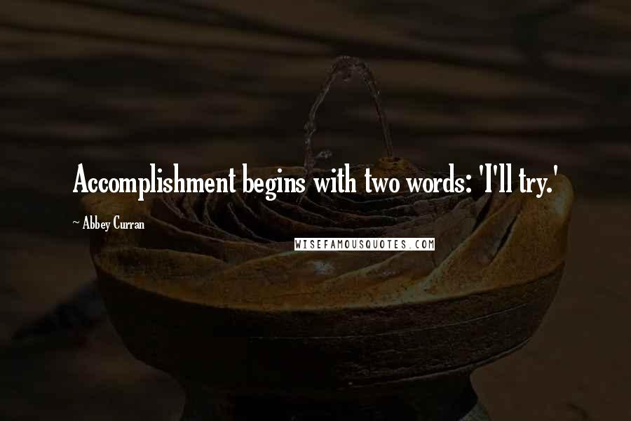 Abbey Curran quotes: Accomplishment begins with two words: 'I'll try.'