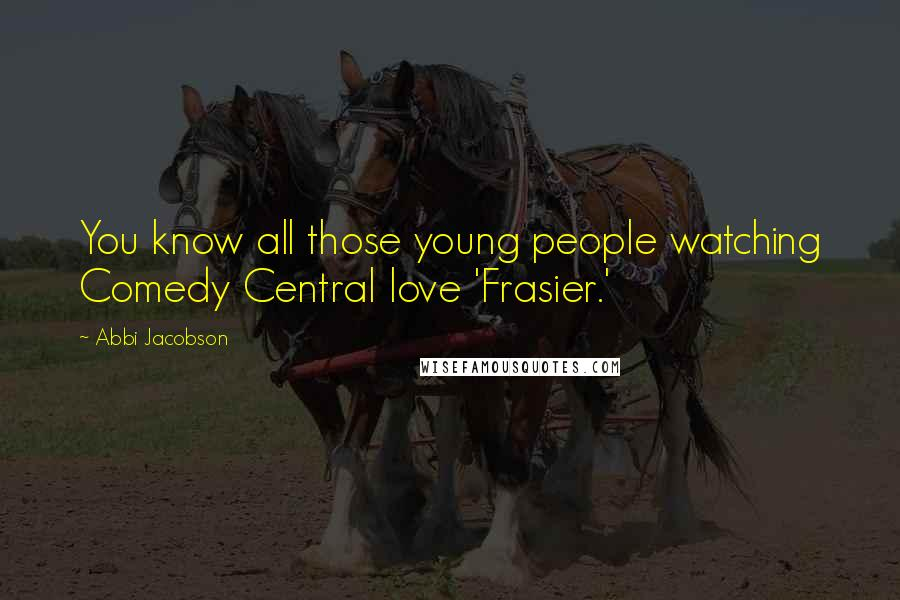 Abbi Jacobson quotes: You know all those young people watching Comedy Central love 'Frasier.'