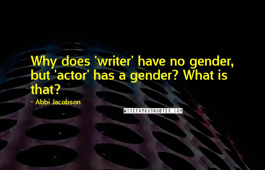 Abbi Jacobson quotes: Why does 'writer' have no gender, but 'actor' has a gender? What is that?