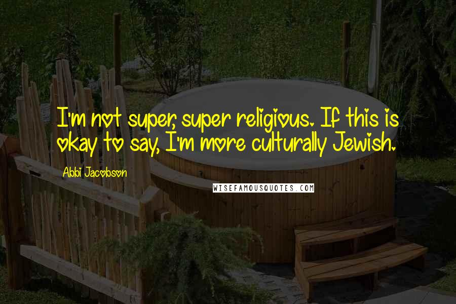 Abbi Jacobson quotes: I'm not super, super religious. If this is okay to say, I'm more culturally Jewish.