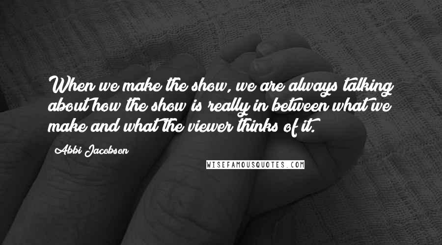 Abbi Jacobson quotes: When we make the show, we are always talking about how the show is really in between what we make and what the viewer thinks of it.