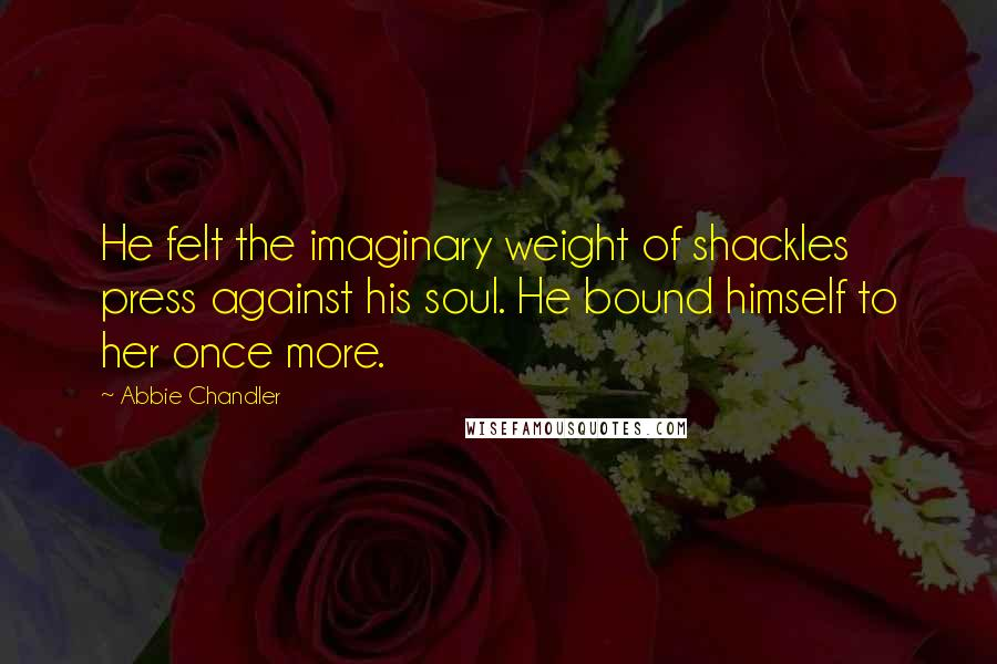 Abbie Chandler quotes: He felt the imaginary weight of shackles press against his soul. He bound himself to her once more.