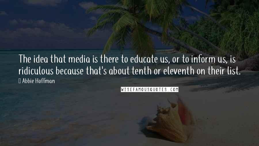 Abbie Hoffman quotes: The idea that media is there to educate us, or to inform us, is ridiculous because that's about tenth or eleventh on their list.