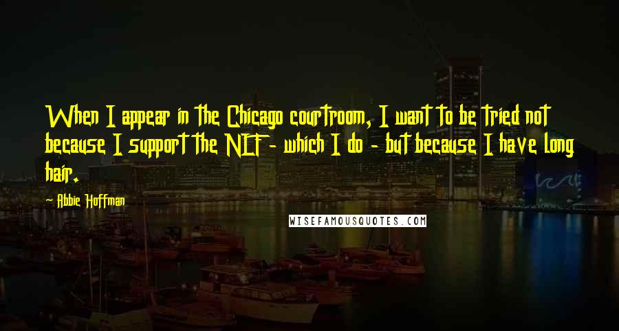 Abbie Hoffman quotes: When I appear in the Chicago courtroom, I want to be tried not because I support the NLF - which I do - but because I have long hair.