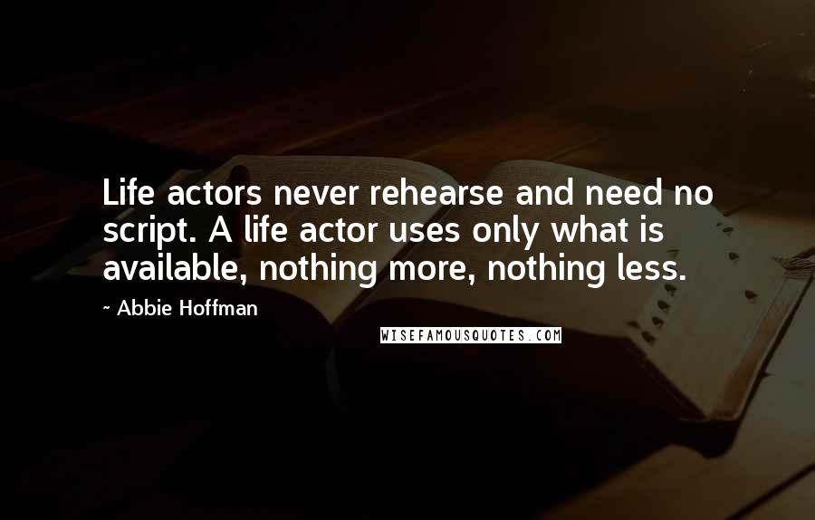 Abbie Hoffman quotes: Life actors never rehearse and need no script. A life actor uses only what is available, nothing more, nothing less.