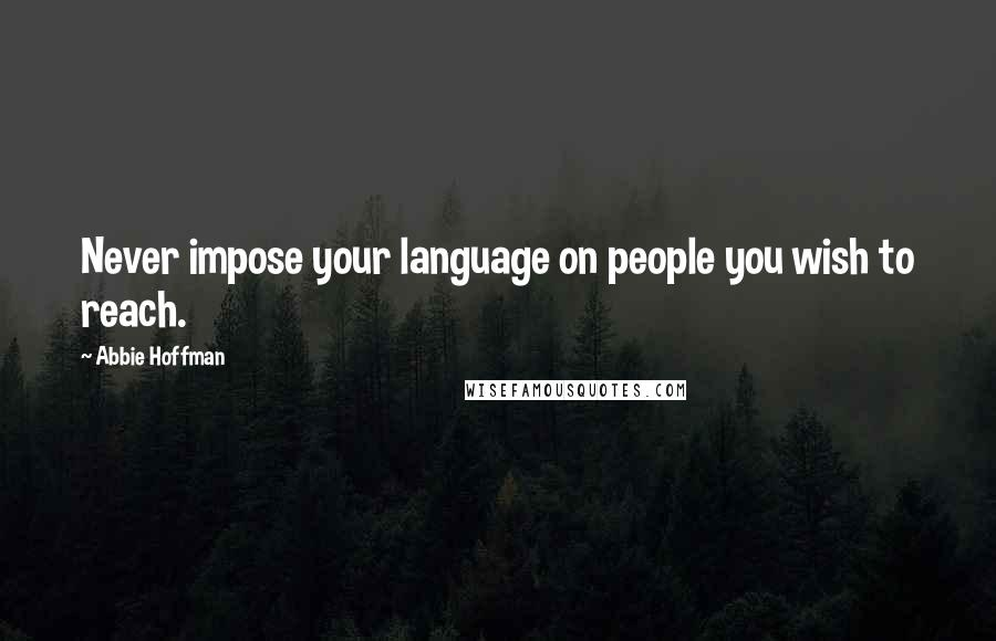 Abbie Hoffman quotes: Never impose your language on people you wish to reach.