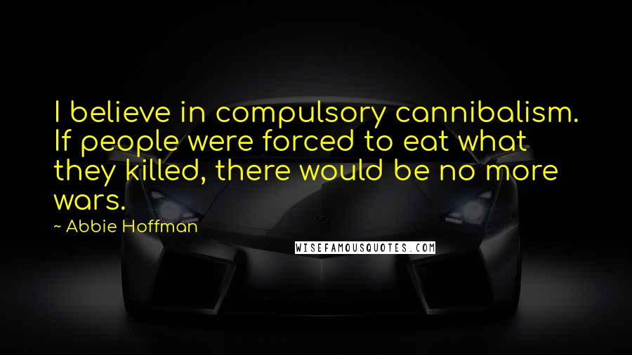 Abbie Hoffman quotes: I believe in compulsory cannibalism. If people were forced to eat what they killed, there would be no more wars.