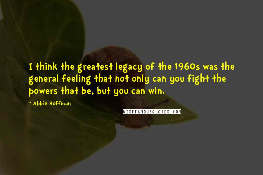 Abbie Hoffman quotes: I think the greatest legacy of the 1960s was the general feeling that not only can you fight the powers that be, but you can win.