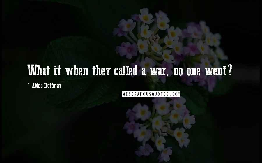 Abbie Hoffman quotes: What if when they called a war, no one went?