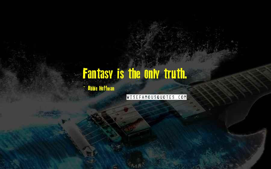 Abbie Hoffman quotes: Fantasy is the only truth.