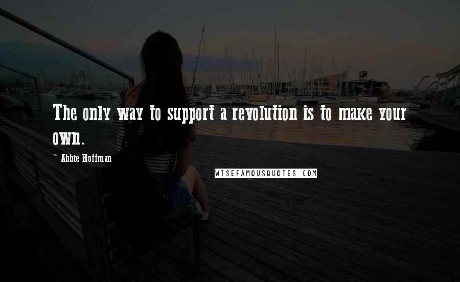 Abbie Hoffman quotes: The only way to support a revolution is to make your own.
