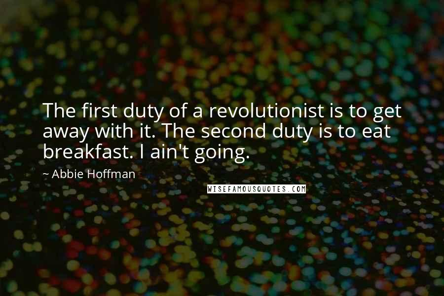 Abbie Hoffman quotes: The first duty of a revolutionist is to get away with it. The second duty is to eat breakfast. I ain't going.