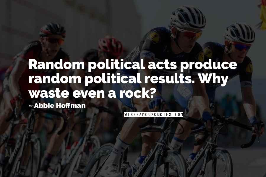 Abbie Hoffman quotes: Random political acts produce random political results. Why waste even a rock?
