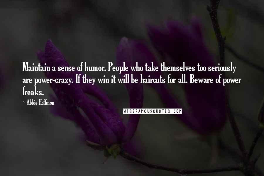 Abbie Hoffman quotes: Maintain a sense of humor. People who take themselves too seriously are power-crazy. If they win it will be haircuts for all. Beware of power freaks.