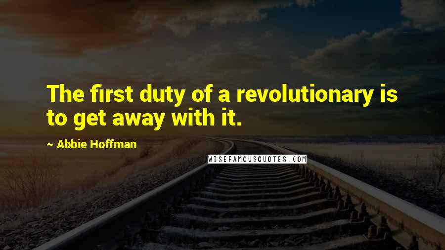 Abbie Hoffman quotes: The first duty of a revolutionary is to get away with it.