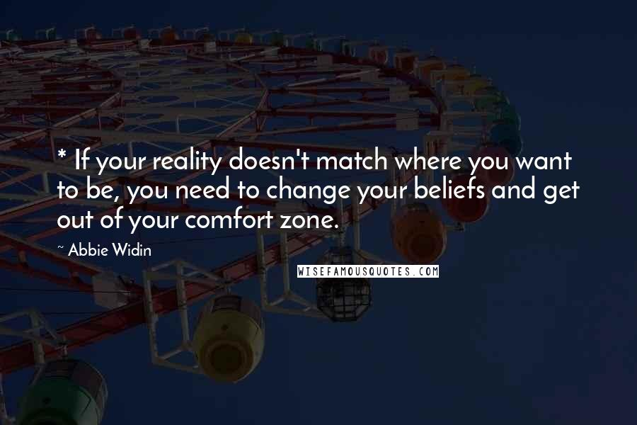 Abbie Widin quotes: * If your reality doesn't match where you want to be, you need to change your beliefs and get out of your comfort zone.