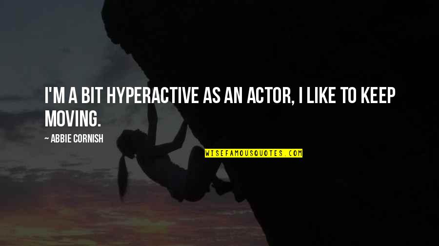 Abbie's Quotes By Abbie Cornish: I'm a bit hyperactive as an actor, I