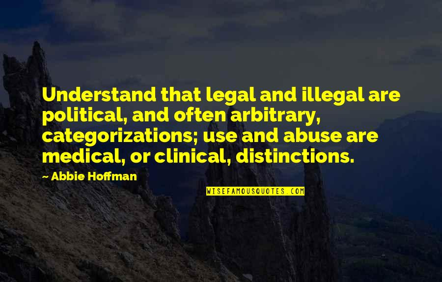 Abbie's Quotes By Abbie Hoffman: Understand that legal and illegal are political, and