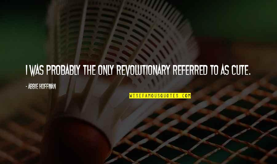 Abbie's Quotes By Abbie Hoffman: I was probably the only revolutionary referred to