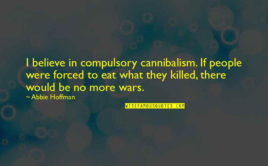 Abbie's Quotes By Abbie Hoffman: I believe in compulsory cannibalism. If people were