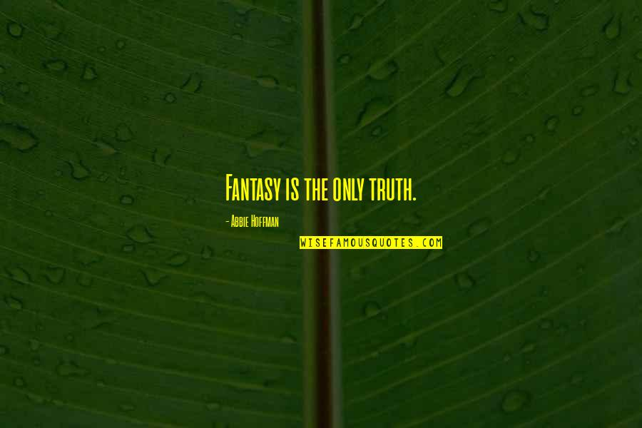 Abbie's Quotes By Abbie Hoffman: Fantasy is the only truth.