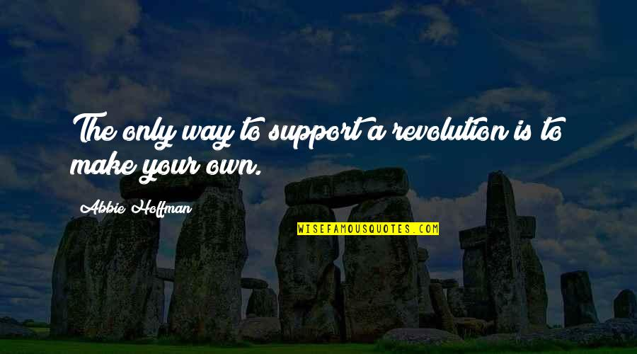 Abbie's Quotes By Abbie Hoffman: The only way to support a revolution is