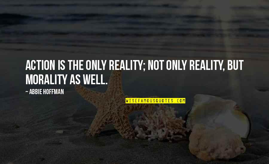 Abbie's Quotes By Abbie Hoffman: Action is the only reality; not only reality,