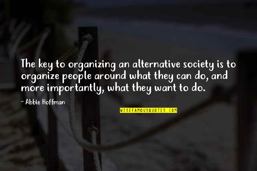 Abbie's Quotes By Abbie Hoffman: The key to organizing an alternative society is
