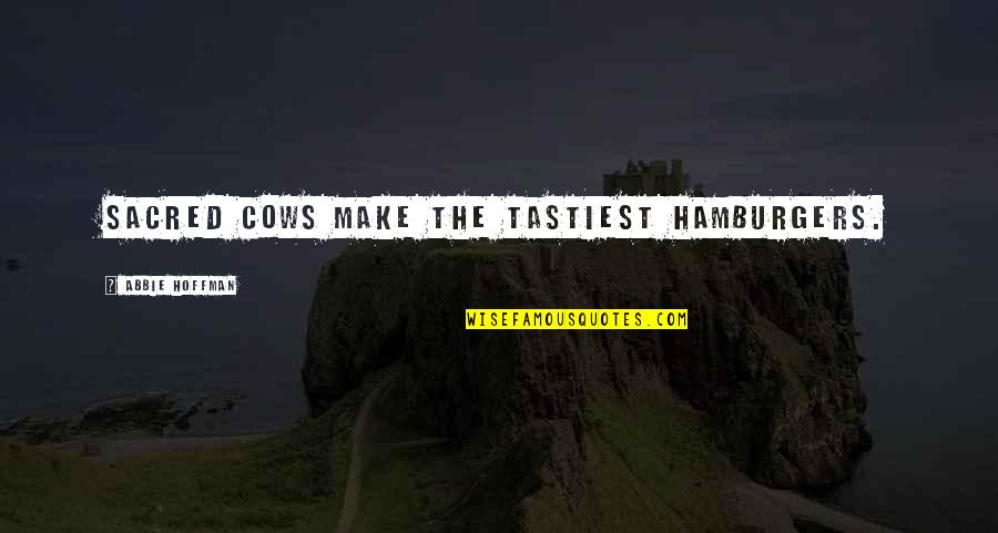 Abbie's Quotes By Abbie Hoffman: Sacred cows make the tastiest hamburgers.