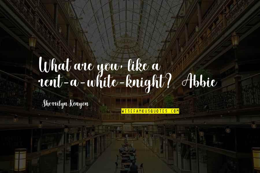 Abbie's Quotes By Sherrilyn Kenyon: What are you, like a rent-a-white-knight? (Abbie)