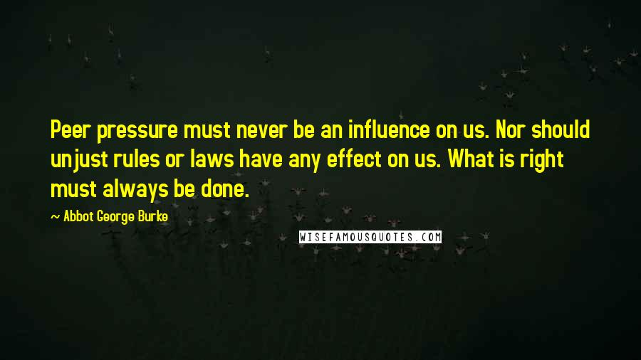 Abbot George Burke quotes: Peer pressure must never be an influence on us. Nor should unjust rules or laws have any effect on us. What is right must always be done.