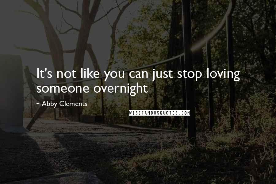 Abby Clements quotes: It's not like you can just stop loving someone overnight