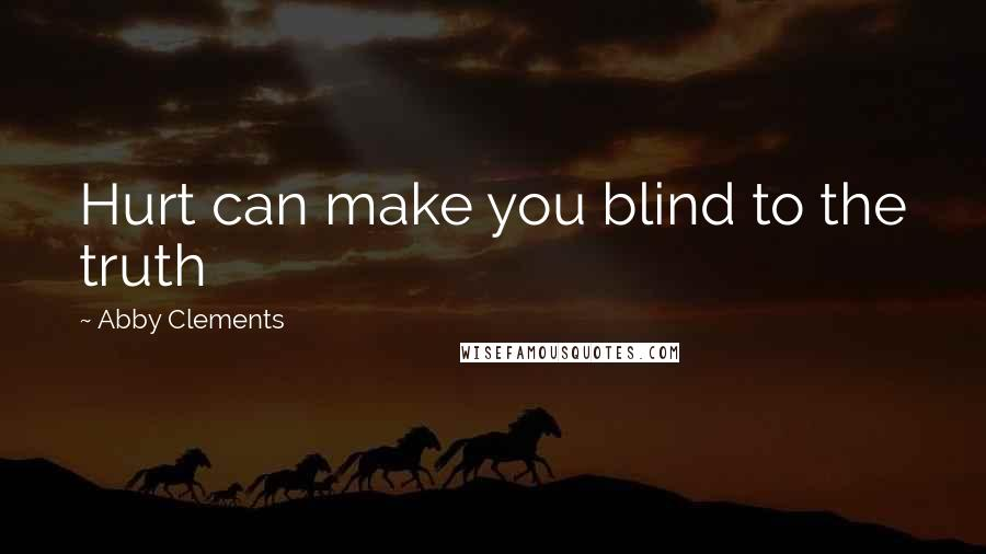 Abby Clements quotes: Hurt can make you blind to the truth