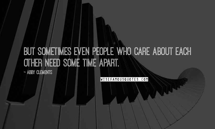 Abby Clements quotes: But sometimes even people who care about each other need some time apart.