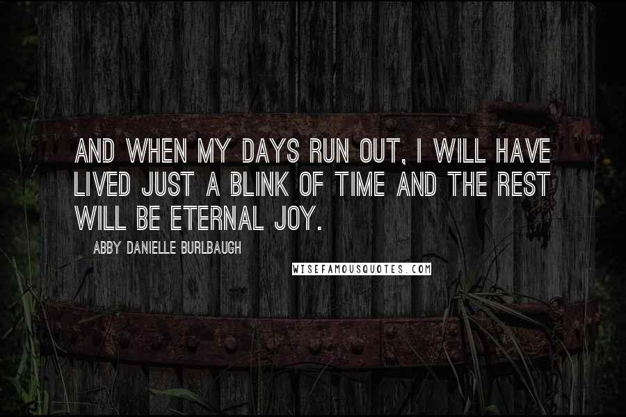 Abby Danielle Burlbaugh quotes: And when my days run out, I will have lived just a blink of time and the rest will be eternal joy.