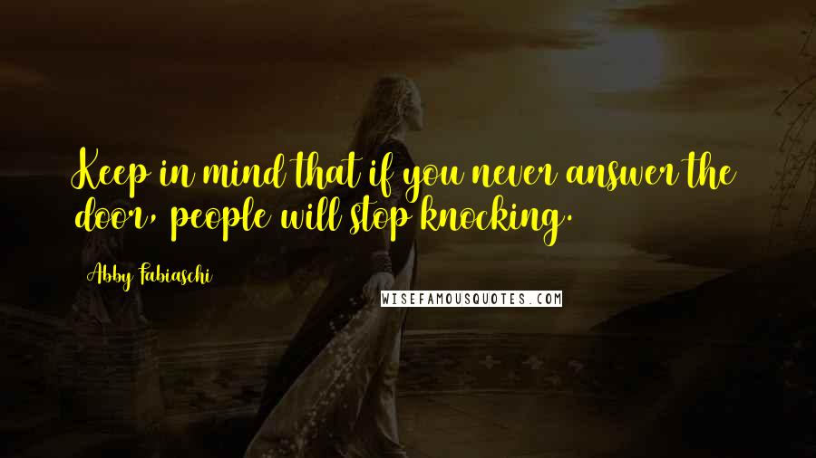 Abby Fabiaschi quotes: Keep in mind that if you never answer the door, people will stop knocking.